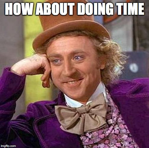 Creepy Condescending Wonka Meme | HOW ABOUT DOING TIME | image tagged in memes,creepy condescending wonka | made w/ Imgflip meme maker
