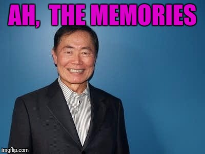 sulu | AH,  THE MEMORIES | image tagged in sulu | made w/ Imgflip meme maker