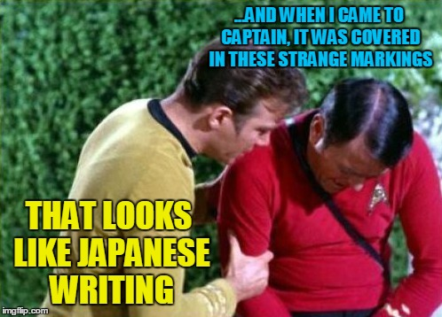 ...AND WHEN I CAME TO CAPTAIN, IT WAS COVERED IN THESE STRANGE MARKINGS THAT LOOKS LIKE JAPANESE WRITING | made w/ Imgflip meme maker