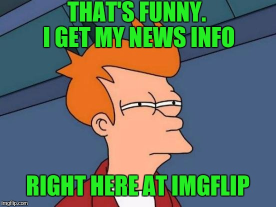 Futurama Fry Meme | THAT'S FUNNY. I GET MY NEWS INFO RIGHT HERE AT IMGFLIP | image tagged in memes,futurama fry | made w/ Imgflip meme maker
