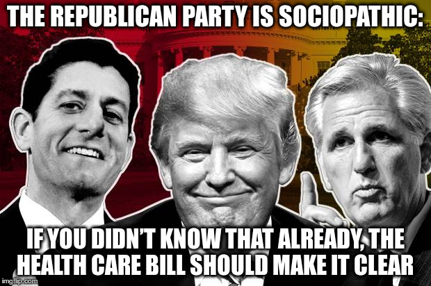 Sociopathic | THE REPUBLICAN PARTY IS SOCIOPATHIC: IF YOU DIDN'T KNOW THAT ALREADY, THE HEALTH CARE BILL SHOULD MAKE IT CLEAR | image tagged in trump,republicans,nazi,fear,greed,lies | made w/ Imgflip meme maker