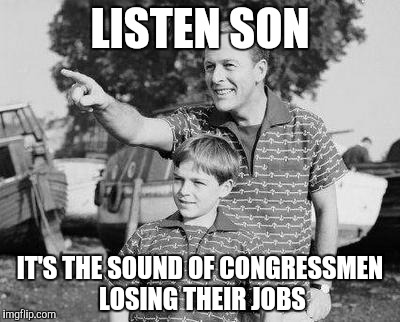 Look Son Meme | LISTEN SON IT'S THE SOUND OF CONGRESSMEN LOSING THEIR JOBS | image tagged in memes,look son | made w/ Imgflip meme maker