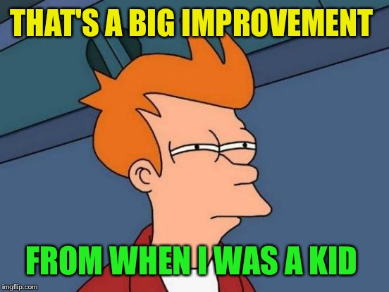 Futurama Fry Meme | THAT'S A BIG IMPROVEMENT FROM WHEN I WAS A KID | image tagged in memes,futurama fry | made w/ Imgflip meme maker