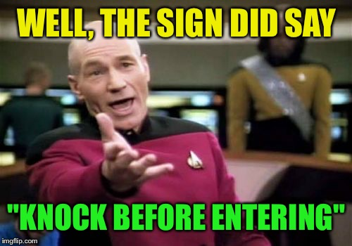 "Picard Wtf Meme | WELL, THE SIGN DID SAY ""KNOCK BEFORE ENTERING"" 