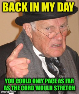 Back In My Day Meme | BACK IN MY DAY YOU COULD ONLY PACE AS FAR AS THE CORD WOULD STRETCH | image tagged in memes,back in my day | made w/ Imgflip meme maker