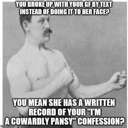 "The Cowardly Pansy Confession.... | YOU BROKE UP WITH YOUR GF BY TEXT INSTEAD OF DOING IT TO HER FACE? YOU MEAN SHE HAS A WRITTEN RECORD OF YOUR ""I'M A COWARDLY PANSY"" CONFESSI 