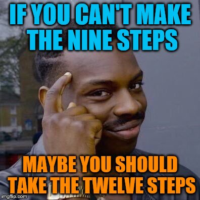 My thoughts on watching people taking a sobriety test  | IF YOU CAN'T MAKE THE NINE STEPS MAYBE YOU SHOULD TAKE THE TWELVE STEPS | image tagged in thinking black guy | made w/ Imgflip meme maker