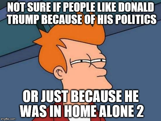 Futurama Fry Meme | NOT SURE IF PEOPLE LIKE DONALD TRUMP BECAUSE OF HIS POLITICS OR JUST BECAUSE HE WAS IN HOME ALONE 2 | image tagged in memes,futurama fry | made w/ Imgflip meme maker