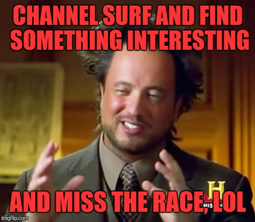 Ancient Aliens Meme | CHANNEL SURF AND FIND SOMETHING INTERESTING AND MISS THE RACE, LOL | image tagged in memes,ancient aliens | made w/ Imgflip meme maker