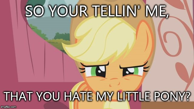 My little pony meme week! - a xanderbrony event | SO YOUR TELLIN' ME, THAT YOU HATE MY LITTLE PONY? | image tagged in confused mlp,xanderbrony,my little pony meme week,mlp,event | made w/ Imgflip meme maker