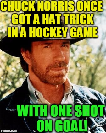 Chuck Norris Meme | CHUCK NORRIS ONCE GOT A HAT TRICK IN A HOCKEY GAME WITH ONE SHOT ON GOAL! | image tagged in memes,chuck norris | made w/ Imgflip meme maker