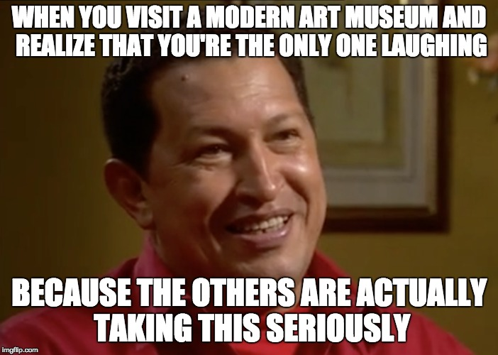 I don't like modern art | WHEN YOU VISIT A MODERN ART MUSEUM AND REALIZE THAT YOU'RE THE ONLY ONE LAUGHING BECAUSE THE OTHERS ARE ACTUALLY TAKING THIS SERIOUSLY | image tagged in uncomfortable chavez,modern art,seriously,art,hugo chavez | made w/ Imgflip meme maker