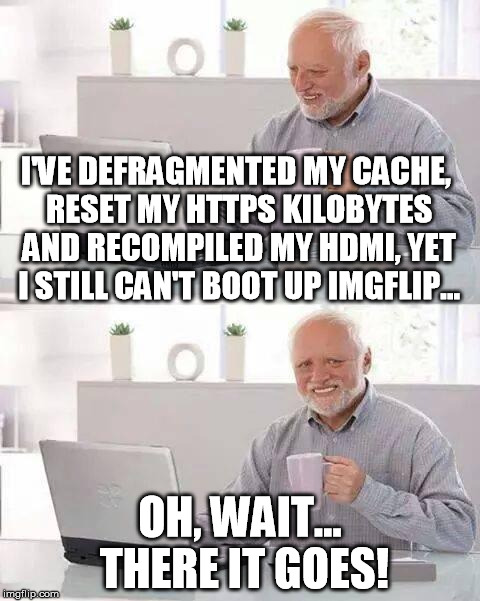 Tech support ain't easy. | I'VE DEFRAGMENTED MY CACHE, RESET MY HTTPS KILOBYTES AND RECOMPILED MY HDMI, YET I STILL CAN'T BOOT UP IMGFLIP... OH, WAIT... THERE IT GOES! | image tagged in memes,hide the pain harold,tech support | made w/ Imgflip meme maker