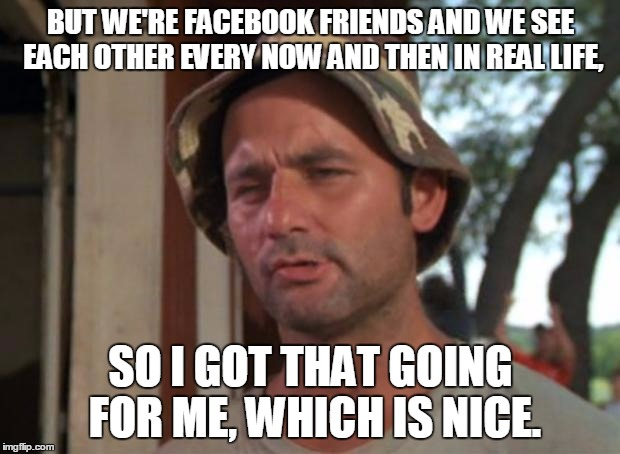 BUT WE'RE FACEBOOK FRIENDS AND WE SEE EACH OTHER EVERY NOW AND THEN IN REAL LIFE, SO I GOT THAT GOING FOR ME, WHICH IS NICE. | made w/ Imgflip meme maker