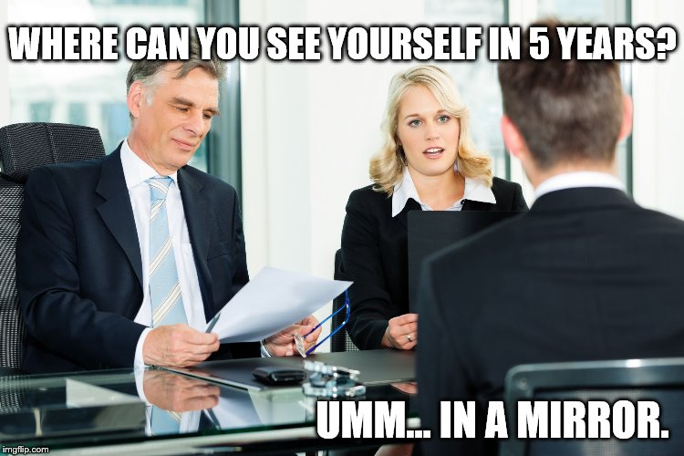 job interview |  WHERE CAN YOU SEE YOURSELF IN 5 YEARS? UMM... IN A MIRROR. | image tagged in job interview | made w/ Imgflip meme maker