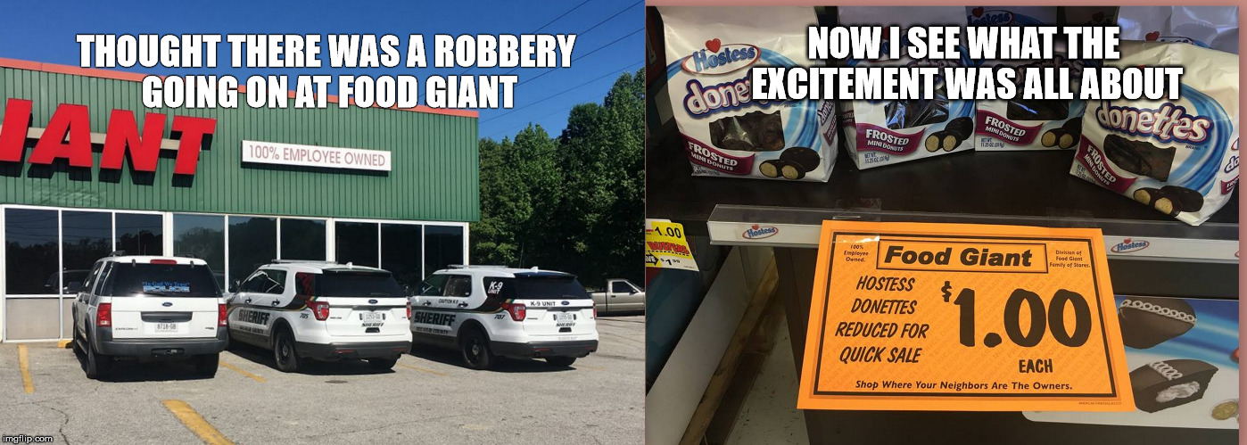 Cop Humor | THOUGHT THERE WAS A ROBBERY GOING ON AT FOOD GIANT NOW I SEE WHAT THE EXCITEMENT WAS ALL ABOUT | image tagged in cops and donuts | made w/ Imgflip meme maker