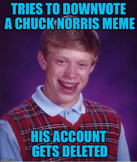 Don't downvote the Chuckster  | TRIES TO DOWNVOTE A CHUCK NORRIS MEME HIS ACCOUNT GETS DELETED | image tagged in memes,bad luck brian,chuck norris week | made w/ Imgflip meme maker
