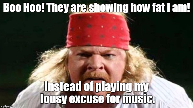 Boo Hoo! They are showing how fat I am! Instead of playing my lousy excuse for music. | image tagged in fat axel rose | made w/ Imgflip meme maker