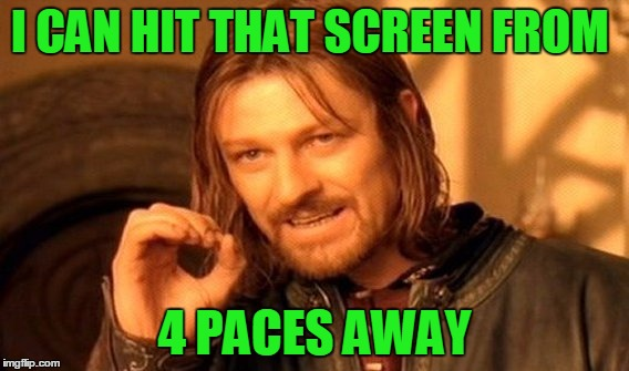 One Does Not Simply Meme | I CAN HIT THAT SCREEN FROM 4 PACES AWAY | image tagged in memes,one does not simply | made w/ Imgflip meme maker