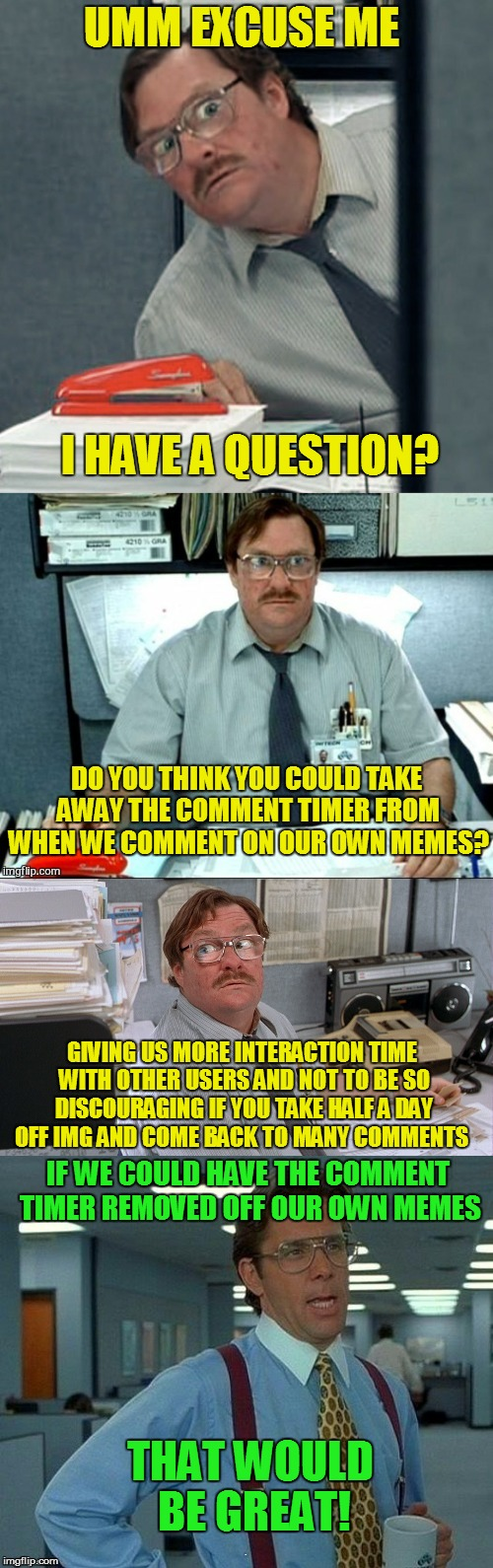 To The Mods And Whom It May Concern! ( Error: You're commenting a lot! Wait 168 seconds ) | UMM EXCUSE ME I HAVE A QUESTION? DO YOU THINK YOU COULD TAKE AWAY THE COMMENT TIMER FROM WHEN WE COMMENT ON OUR OWN MEMES? GIVING US MORE IN | image tagged in comment timer,remove it off commenting on our personal memes,memes,imgflip mods,mods,please and thank you | made w/ Imgflip meme maker