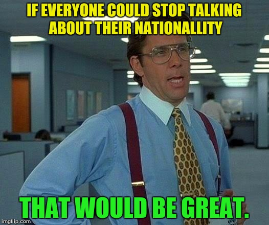 That Would Be Great Meme | IF EVERYONE COULD STOP TALKING ABOUT THEIR NATIONALLITY THAT WOULD BE GREAT. | image tagged in memes,that would be great | made w/ Imgflip meme maker