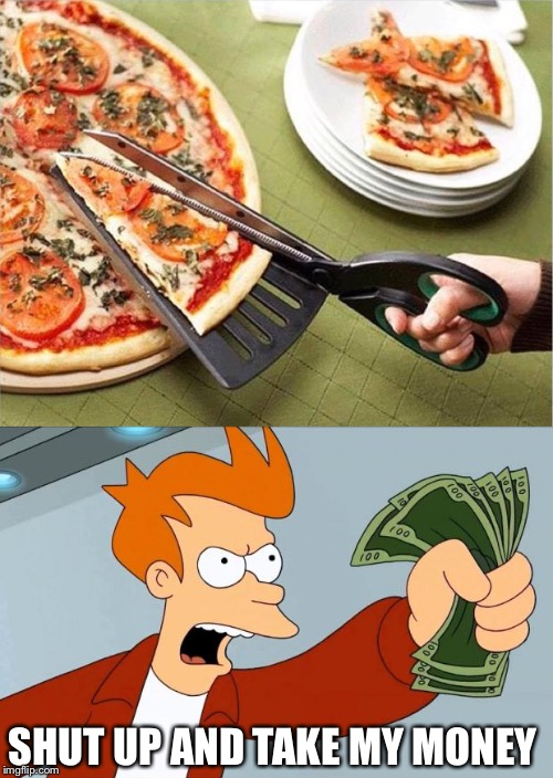 Shut up! :) | SHUT UP AND TAKE MY MONEY | image tagged in pizza,shut up and take my money,fry | made w/ Imgflip meme maker