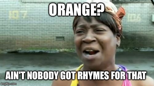 Ain't nobody got time for door hinge either | ORANGE? AIN'T NOBODY GOT RHYMES FOR THAT | image tagged in memes,aint nobody got time for that | made w/ Imgflip meme maker