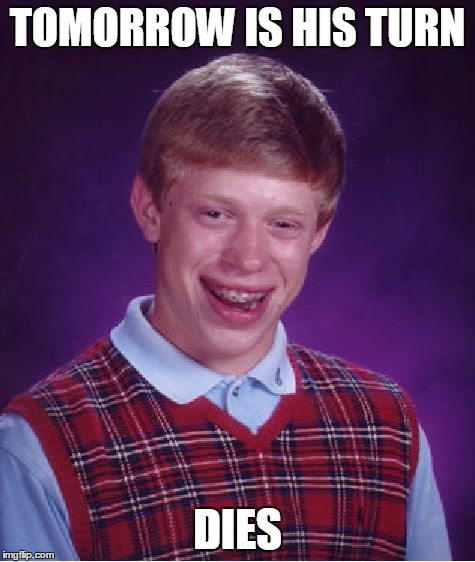 Bad Luck Brian Meme | TOMORROW IS HIS TURN DIES | image tagged in memes,bad luck brian | made w/ Imgflip meme maker