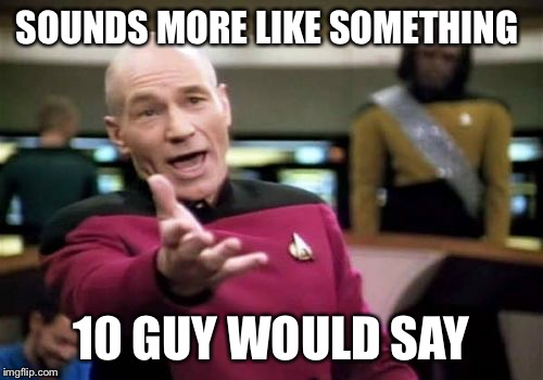 Picard Wtf Meme | SOUNDS MORE LIKE SOMETHING 10 GUY WOULD SAY | image tagged in memes,picard wtf | made w/ Imgflip meme maker