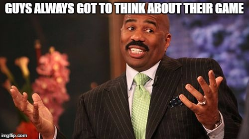 Steve Harvey Meme | GUYS ALWAYS GOT TO THINK ABOUT THEIR GAME | image tagged in memes,steve harvey | made w/ Imgflip meme maker