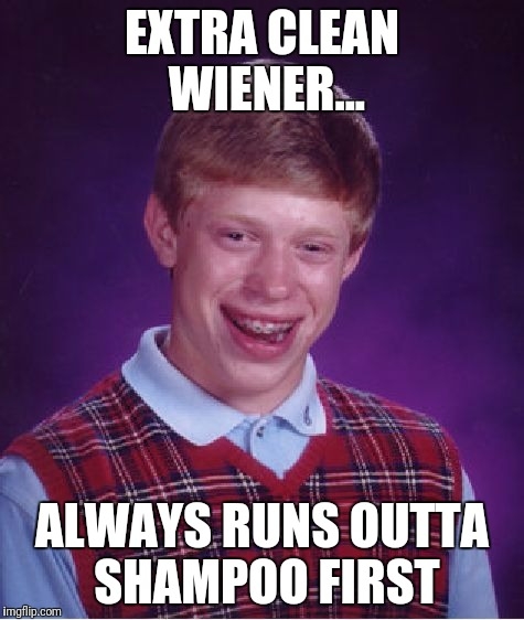 Bad Luck Brian Meme | EXTRA CLEAN WIENER... ALWAYS RUNS OUTTA SHAMPOO FIRST | image tagged in memes,bad luck brian | made w/ Imgflip meme maker