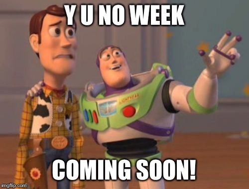 X, X Everywhere Meme | Y U NO WEEK COMING SOON! | image tagged in memes,x x everywhere | made w/ Imgflip meme maker