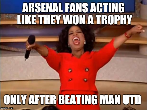 Oprah You Get A Meme | ARSENAL FANS ACTING LIKE THEY WON A TROPHY ONLY AFTER BEATING MAN UTD | image tagged in memes,oprah you get a | made w/ Imgflip meme maker