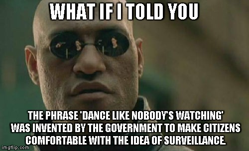 Matrix Morpheus Meme | WHAT IF I TOLD YOU THE PHRASE 'DANCE LIKE NOBODY'S WATCHING' WAS INVENTED BY THE GOVERNMENT TO MAKE CITIZENS COMFORTABLE WITH THE IDEA OF SU | image tagged in memes,matrix morpheus,AdviceAnimals | made w/ Imgflip meme maker