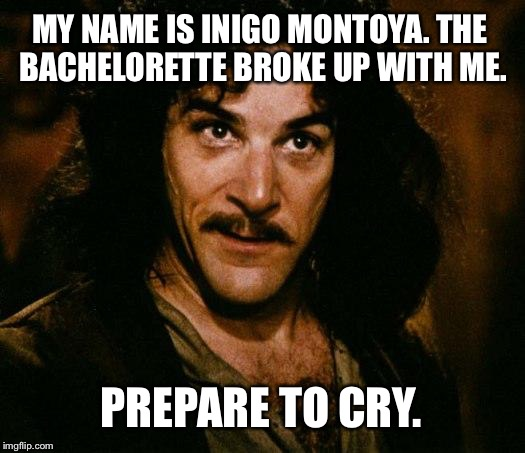 Bachelorette Broke Up With Inigo Montoya - Prepare To Cry |  MY NAME IS INIGO MONTOYA. THE BACHELORETTE BROKE UP WITH ME. PREPARE TO CRY. | image tagged in memes,inigo montoya,bachelorette,break up,prepare to die,crying baby | made w/ Imgflip meme maker