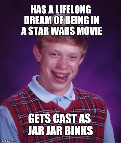 That is bad, bad luck!  | HAS A LIFELONG DREAM OF BEING IN A STAR WARS MOVIE GETS CAST AS JAR JAR BINKS | image tagged in memes,bad luck brian,star wars week,jbmemegeek,jar jar binks,star wars | made w/ Imgflip meme maker