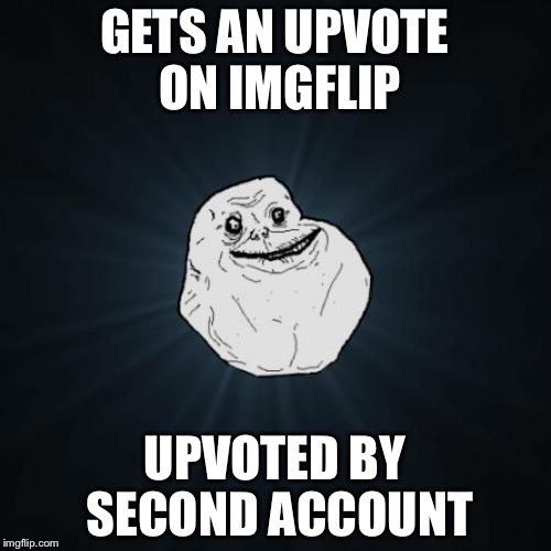 Forever Alone Meme | GETS AN UPVOTE ON IMGFLIP UPVOTED BY SECOND ACCOUNT | image tagged in memes,forever alone | made w/ Imgflip meme maker
