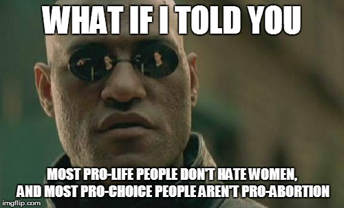 Matrix Morpheus Meme | WHAT IF I TOLD YOU MOST PRO-LIFE PEOPLE DON'T HATE WOMEN, AND MOST PRO-CHOICE PEOPLE AREN'T PRO-ABORTION | image tagged in memes,matrix morpheus | made w/ Imgflip meme maker