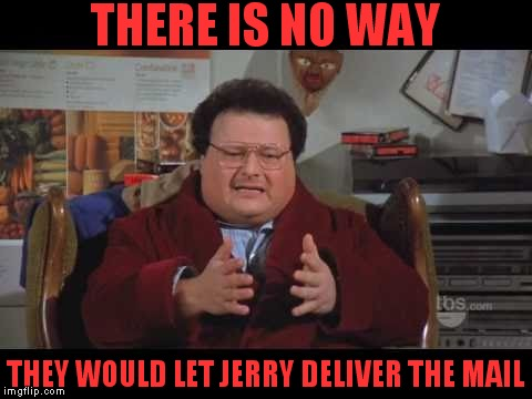 THERE IS NO WAY THEY WOULD LET JERRY DELIVER THE MAIL | made w/ Imgflip meme maker
