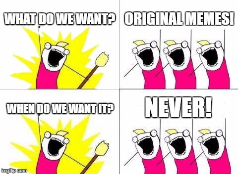 What Do We Want Meme | WHAT DO WE WANT? ORIGINAL MEMES! WHEN DO WE WANT IT? NEVER! | image tagged in memes,what do we want | made w/ Imgflip meme maker