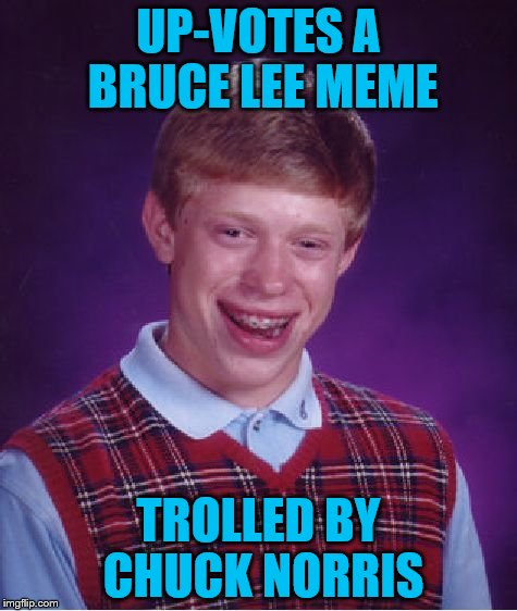 Bad Luck Brian Meme | UP-VOTES A BRUCE LEE MEME TROLLED BY CHUCK NORRIS | image tagged in memes,bad luck brian | made w/ Imgflip meme maker