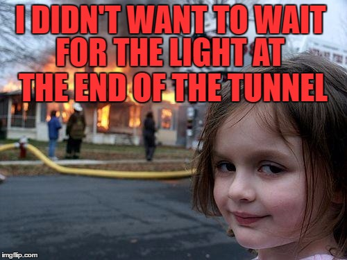 Disaster Girl Meme | I DIDN'T WANT TO WAIT FOR THE LIGHT AT THE END OF THE TUNNEL | image tagged in memes,disaster girl | made w/ Imgflip meme maker