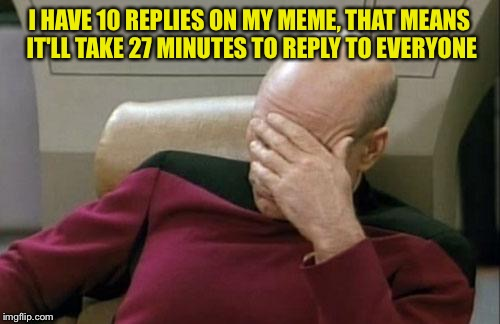 Captain Picard Facepalm Meme | I HAVE 10 REPLIES ON MY MEME, THAT MEANS IT'LL TAKE 27 MINUTES TO REPLY TO EVERYONE | image tagged in memes,captain picard facepalm | made w/ Imgflip meme maker
