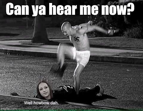 How Bow Dah | Can ya hear me now? | image tagged in how bow dah | made w/ Imgflip meme maker