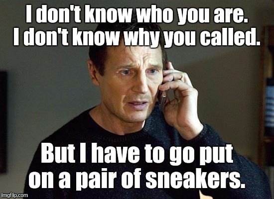 1kqva2.jpg | I don't know who you are. I don't know why you called. But I have to go put on a pair of sneakers. | image tagged in 1kqva2jpg | made w/ Imgflip meme maker