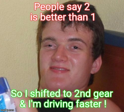 10 Guy Meme | People say 2 is better than 1 So I shifted to 2nd gear & I'm driving faster ! | image tagged in memes,10 guy | made w/ Imgflip meme maker