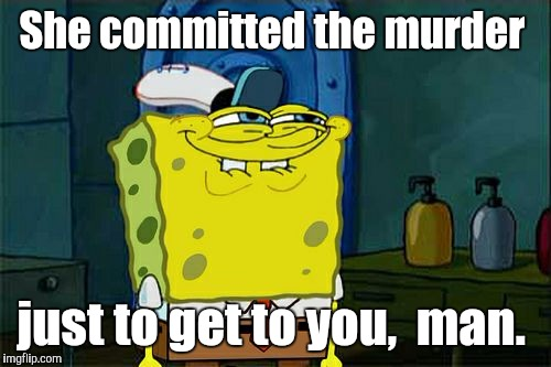 Dont You Squidward Meme | She committed the murder just to get to you,  man. | image tagged in memes,dont you squidward | made w/ Imgflip meme maker