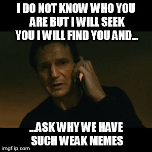 Liam Neeson Taken Meme | I DO NOT KNOW WHO YOU ARE BUT I WILL SEEK YOU I WILL FIND YOU AND... ...ASK WHY WE HAVE SUCH WEAK MEMES | image tagged in memes,liam neeson taken | made w/ Imgflip meme maker