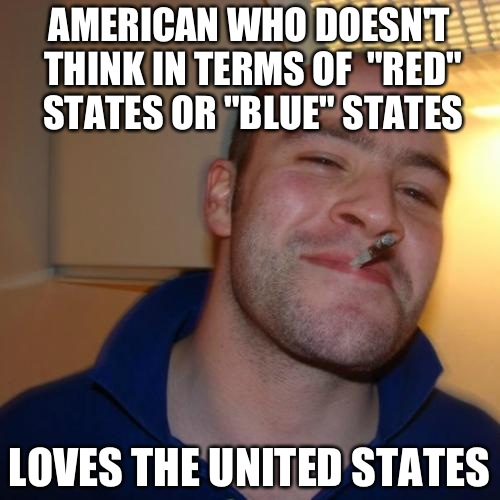 "Good Guy Greg Meme | AMERICAN WHO DOESN'T THINK IN TERMS OF  ""RED"" STATES OR ""BLUE"" STATES LOVES THE UNITED STATES 