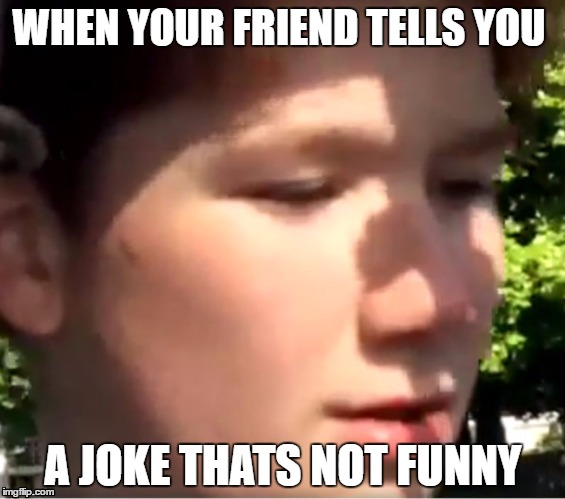 toby vick | WHEN YOUR FRIEND TELLS YOU A JOKE THATS NOT FUNNY | image tagged in toby | made w/ Imgflip meme maker